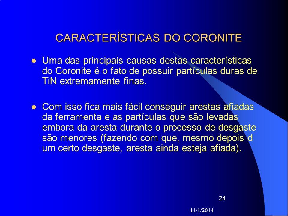 11/1/2014 24 CARACTERÍSTICAS DO CORONITE Uma das principais causas destas características do Coronite é o fato de possuir partículas duras de TiN extr