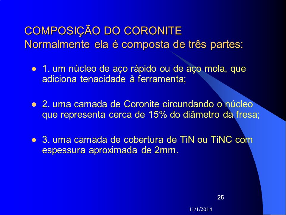 11/1/2014 25 COMPOSIÇÃO DO CORONITE Normalmente ela é composta de três partes: 1. um núcleo de aço rápido ou de aço mola, que adiciona tenacidade à fe