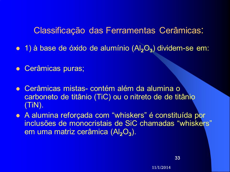 11/1/2014 33 : Classificação das Ferramentas Cerâmicas : 1) à base de óxido de alumínio (Al 2 O 3 ) dividem-se em: Cerâmicas puras; Cerâmicas mistas-