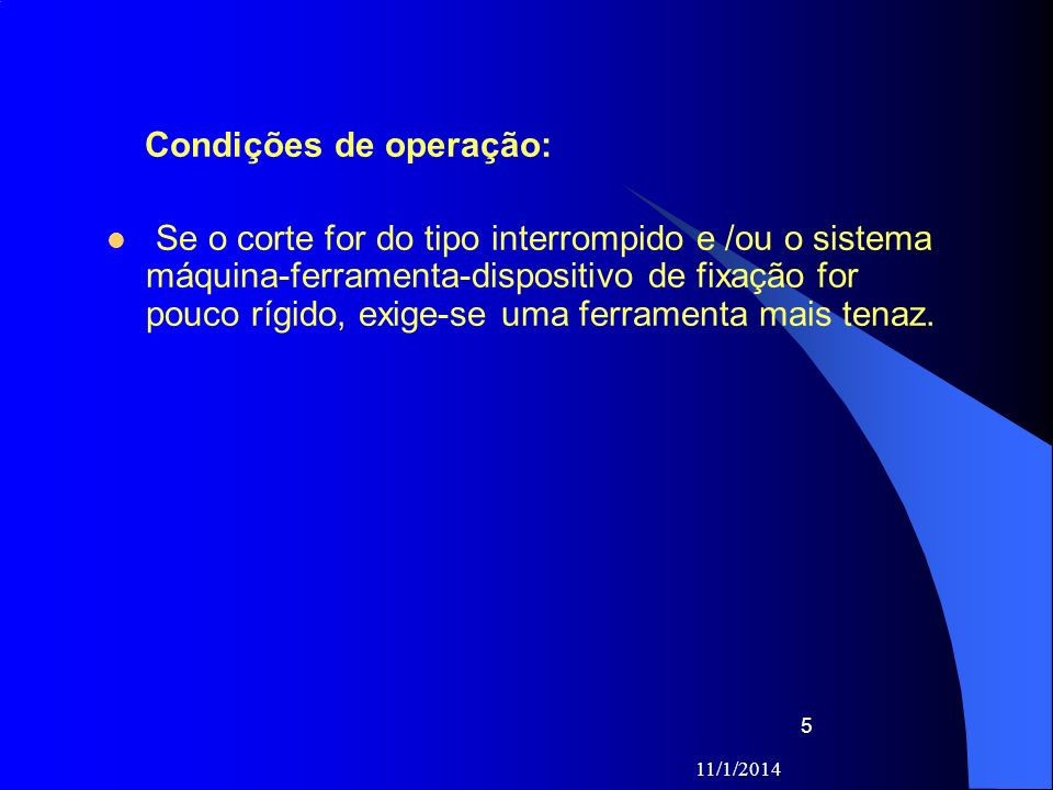 11/1/2014 5 Condições de operação: Se o corte for do tipo interrompido e /ou o sistema máquina-ferramenta-dispositivo de fixação for pouco rígido, exi