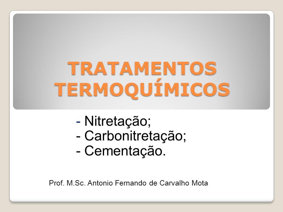 TRATAMENTOS TERMOQUÍMICOS - Nitretação; - Carbonitretação; - Cementação. Prof. M.Sc. Antonio Fernando de Carvalho Mota