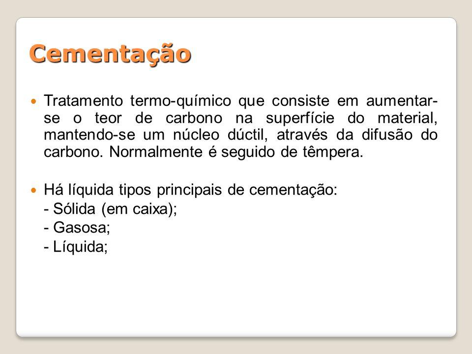Cementação Tratamento termo-químico que consiste em aumentar- se o teor de carbono na superfície do material, mantendo-se um núcleo dúctil, através da