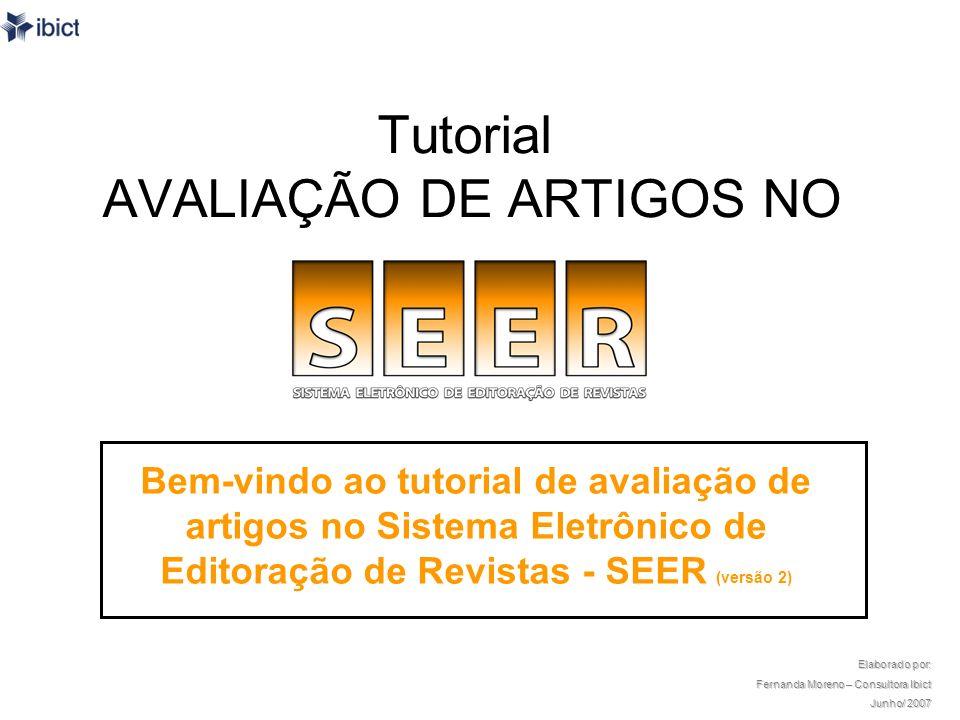 O tutorial Este tutorial foi desenvolvido para capacitar pesquisadores que atuam como avaliadores de contribuições às revistas que utilizam o SEER – Sistema Eletrônico de Editoração de Revistas, versão 2, como plataforma.