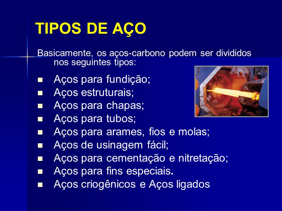TIPOS DE AÇO Basicamente, os aços-carbono podem ser divididos nos seguintes tipos: Aços para fundição; Aços estruturais; Aços para chapas; Aços para t