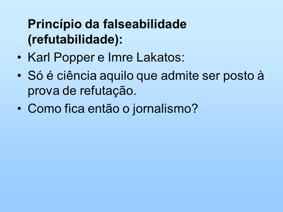 Princípio da falseabilidade (refutabilidade): Karl Popper e Imre Lakatos: Só é ciência aquilo que admite ser posto à prova de refutação. Como fica ent