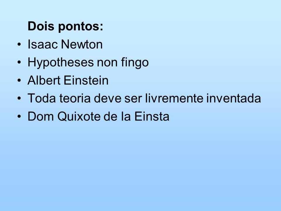 Dois pontos: Isaac Newton Hypotheses non fingo Albert Einstein Toda teoria deve ser livremente inventada Dom Quixote de la Einsta