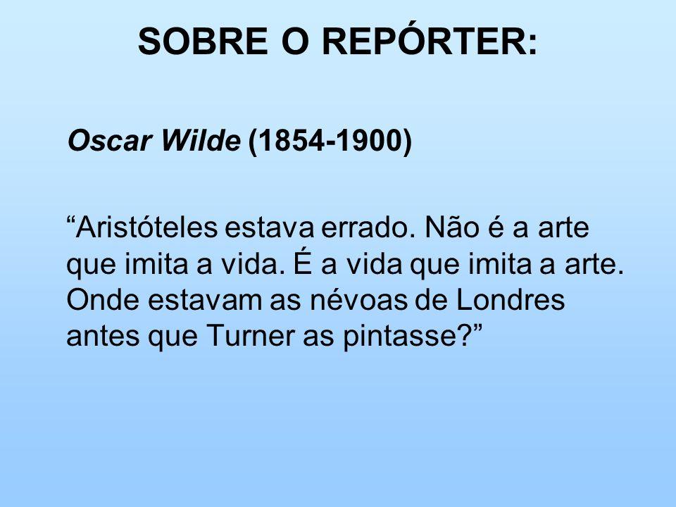 SOBRE O REPÓRTER: Oscar Wilde (1854-1900) Aristóteles estava errado. Não é a arte que imita a vida. É a vida que imita a arte. Onde estavam as névoas