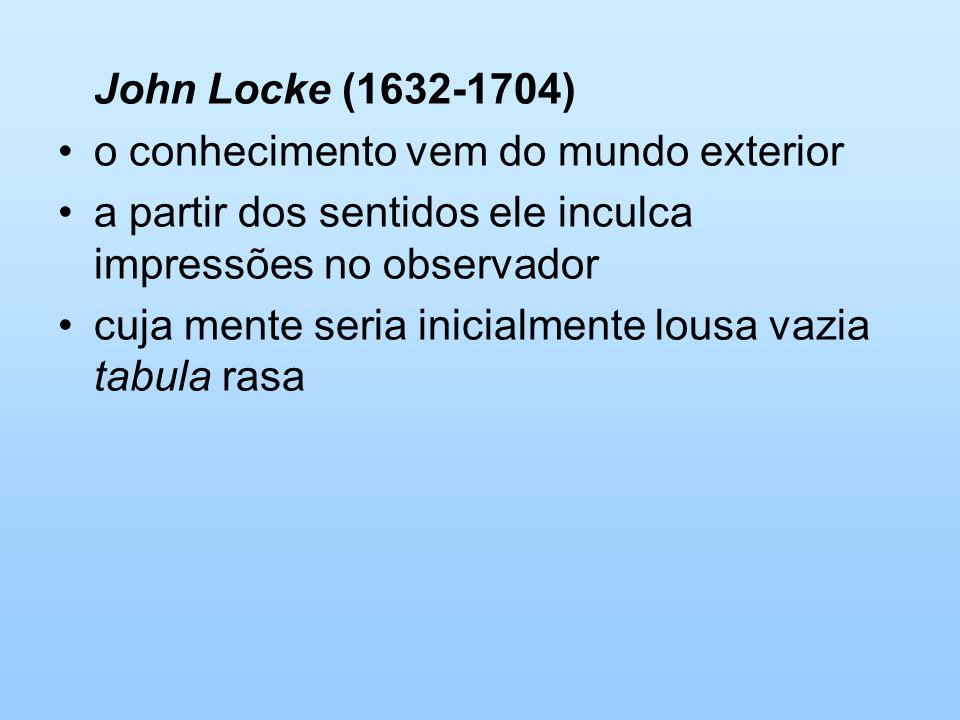 John Locke (1632-1704) o conhecimento vem do mundo exterior a partir dos sentidos ele inculca impressões no observador cuja mente seria inicialmente l