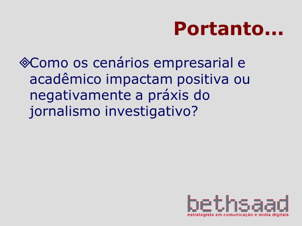 Portanto... Como os cenários empresarial e acadêmico impactam positiva ou negativamente a práxis do jornalismo investigativo?