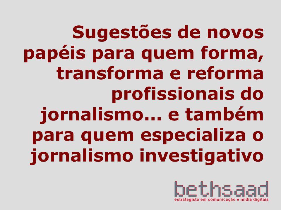 Sugestões de novos papéis para quem forma, transforma e reforma profissionais do jornalismo... e também para quem especializa o jornalismo investigati