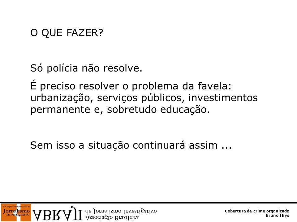 Cobertura de crime organizado Bruno Thys O QUE FAZER? Só polícia não resolve. É preciso resolver o problema da favela: urbanização, serviços públicos,