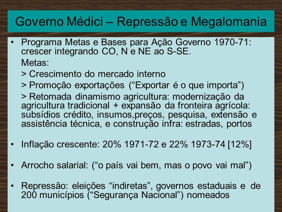 Governo Médici – Repressão e Megalomania Programa Metas e Bases para Ação Governo 1970-71: crescer integrando CO, N e NE ao S-SE. Metas: > Crescimento