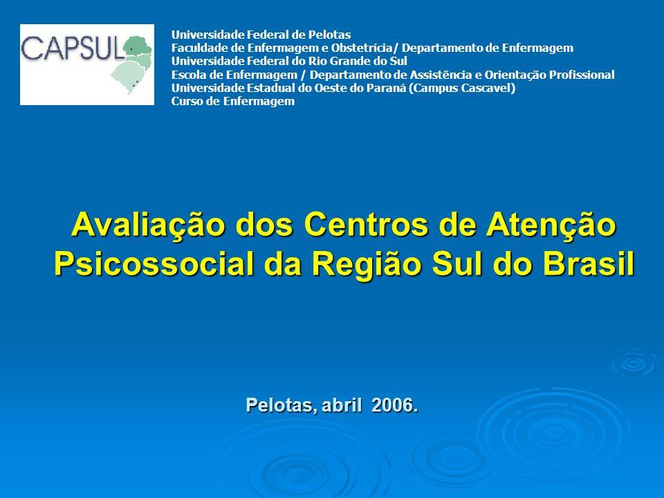Avaliação dos Centros de Atenção Psicossocial da Região Sul do Brasil Pelotas, abril 2006. Universidade Federal de Pelotas Faculdade de Enfermagem e O
