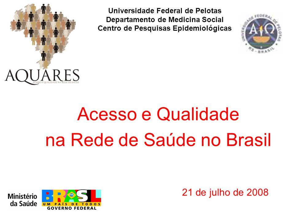 Acesso e Qualidade na Rede de Saúde no Brasil Universidade Federal de Pelotas Departamento de Medicina Social Centro de Pesquisas Epidemiológicas 21 de julho de 2008