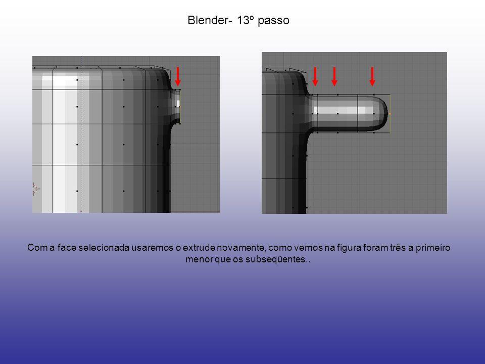 Blender- 13º passo Com a face selecionada usaremos o extrude novamente, como vemos na figura foram três a primeiro menor que os subseqüentes..