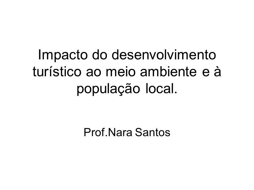 Impacto do desenvolvimento turístico ao meio ambiente e à população local. Prof.Nara Santos