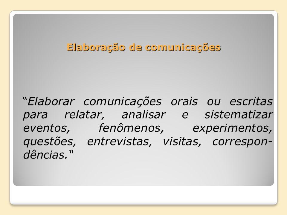 Elaboração de comunicações Elaborar comunicações orais ou escritas para relatar, analisar e sistematizar eventos, fenômenos, experimentos, questões, e