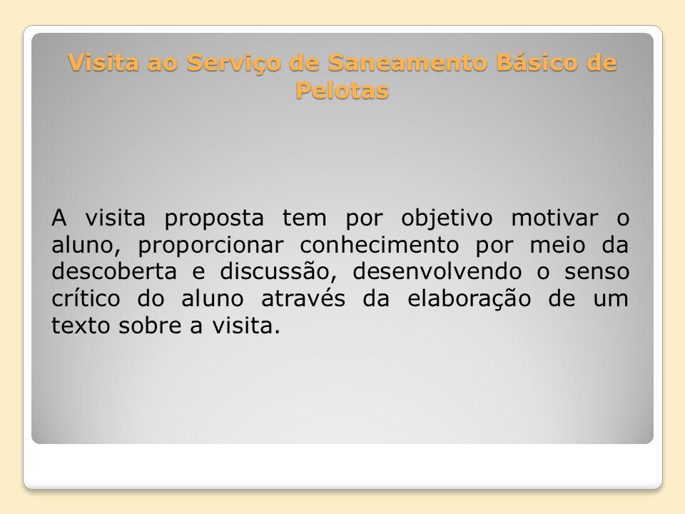 Visita ao Serviço de Saneamento Básico de Pelotas A visita proposta tem por objetivo motivar o aluno, proporcionar conhecimento por meio da descoberta