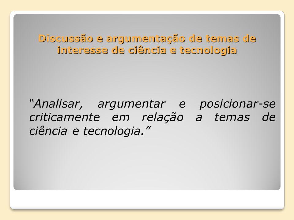 Discussão e argumentação de temas de interesse de ciência e tecnologia Analisar, argumentar e posicionar-se criticamente em relação a temas de ciência