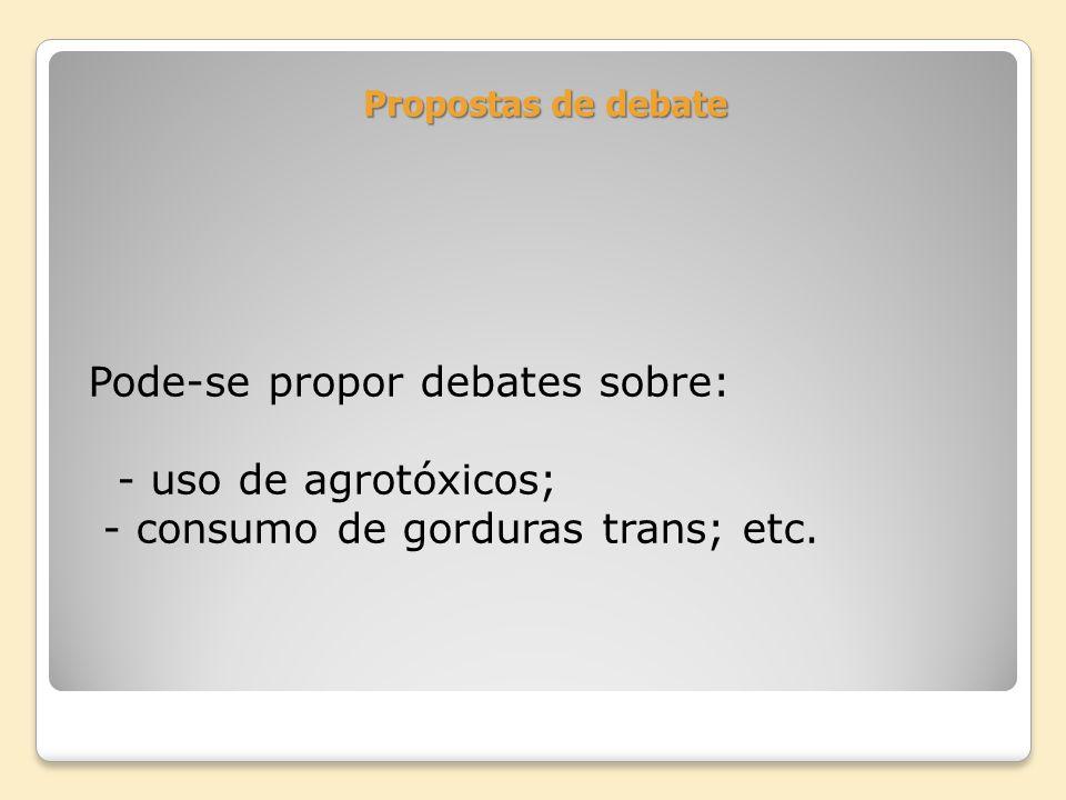 Pode-se propor debates sobre: - uso de agrotóxicos; - consumo de gorduras trans; etc. Propostas de debate