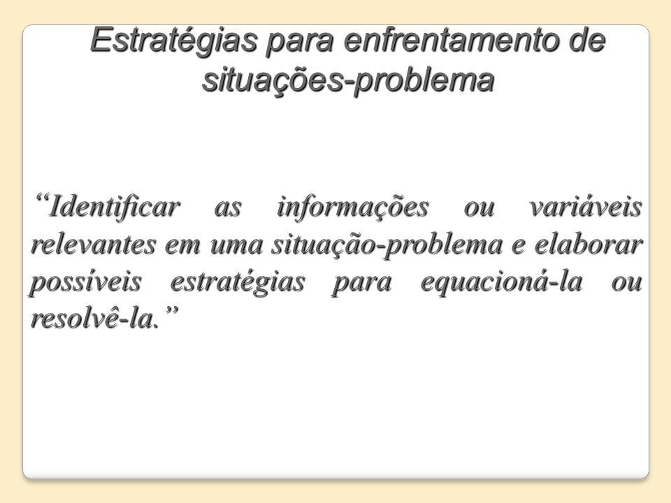 Estratégias para enfrentamento de situações-problema Identificar as informações ou variáveis relevantes em uma situação-problema e elaborar possíveis