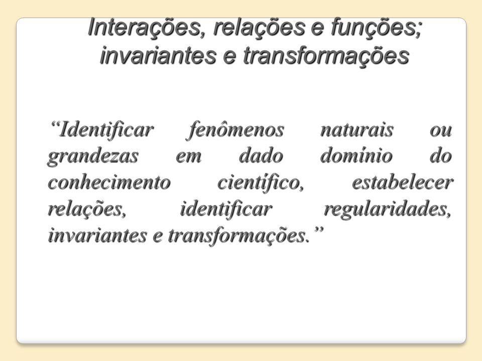 Interações, relações e funções; invariantes e transformações Identificar fenômenos naturais ou grandezas em dado domínio do conhecimento científico, e