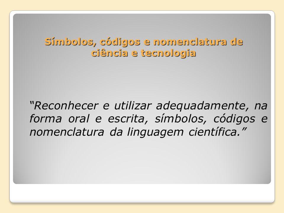 Símbolos, códigos e nomenclatura de ciência e tecnologia Reconhecer e utilizar adequadamente, na forma oral e escrita, símbolos, códigos e nomenclatur