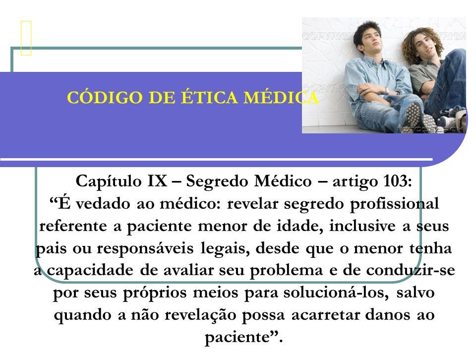 CÓDIGO DE ÉTICA MÉDICA Capítulo IX – Segredo Médico – artigo 103: É vedado ao médico: revelar segredo profissional referente a paciente menor de idade