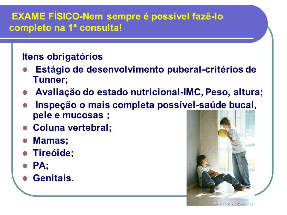 EXAME FÍSICO-Nem sempre é possível fazê-lo completo na 1ª consulta! Itens obrigatórios Estágio de desenvolvimento puberal-critérios de Tunner; Avaliaç