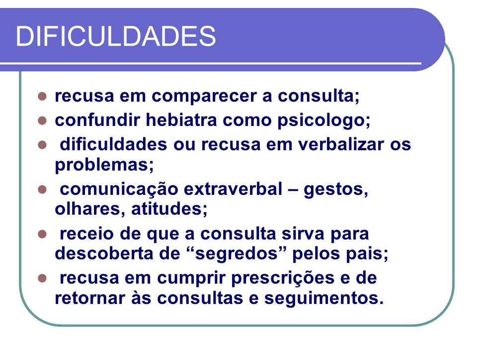 DIFICULDADES recusa em comparecer a consulta; confundir hebiatra como psicologo; dificuldades ou recusa em verbalizar os problemas; comunicação extrav