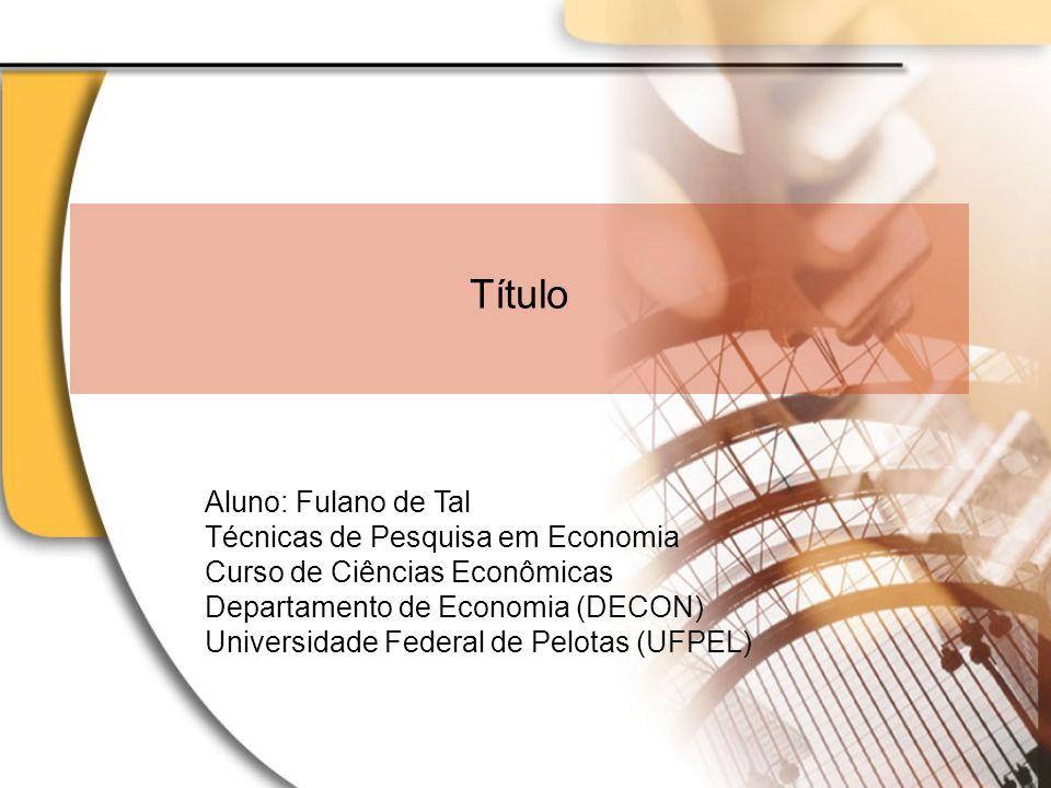 Título Aluno: Fulano de Tal Técnicas de Pesquisa em Economia Curso de Ciências Econômicas Departamento de Economia (DECON) Universidade Federal de Pel