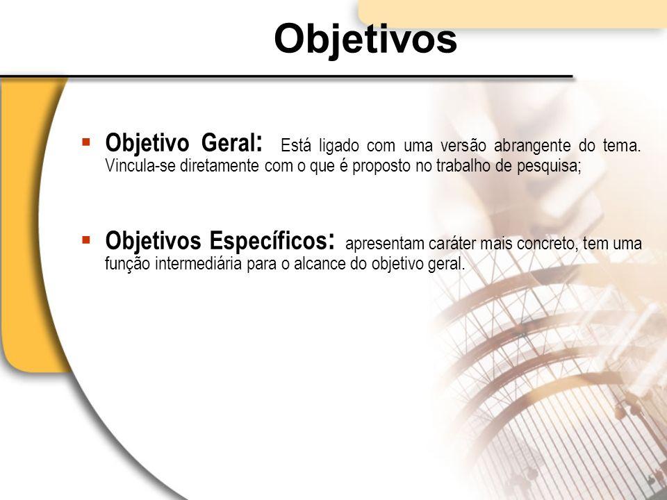 Objetivos Objetivo Geral : Está ligado com uma versão abrangente do tema. Vincula-se diretamente com o que é proposto no trabalho de pesquisa; Objetiv