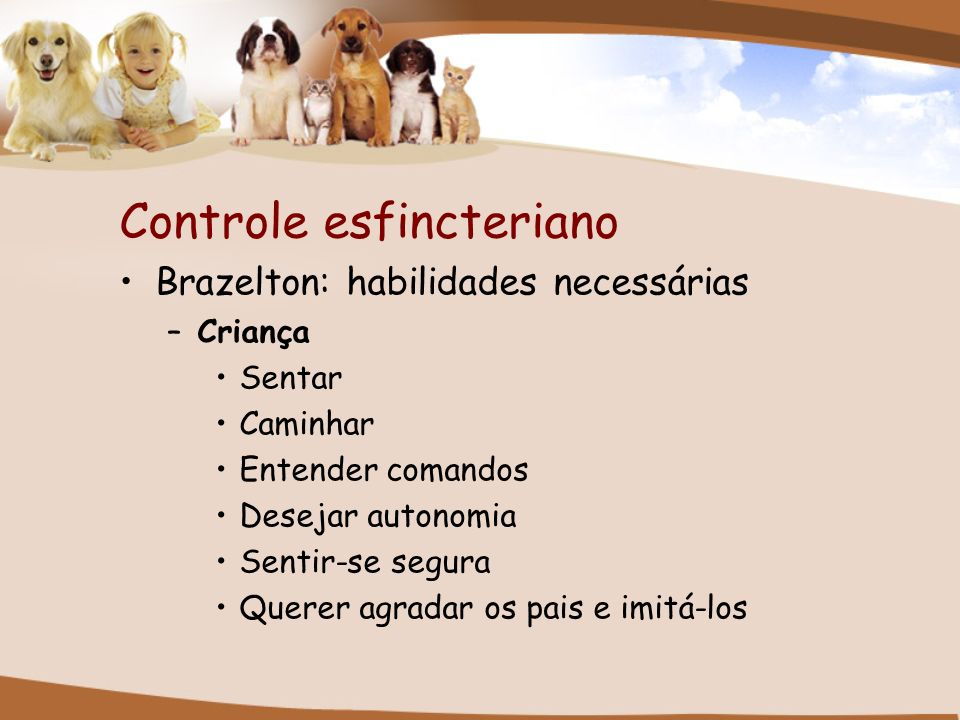 Controle esfincteriano Brazelton: habilidades necessárias –Criança Sentar Caminhar Entender comandos Desejar autonomia Sentir-se segura Querer agradar