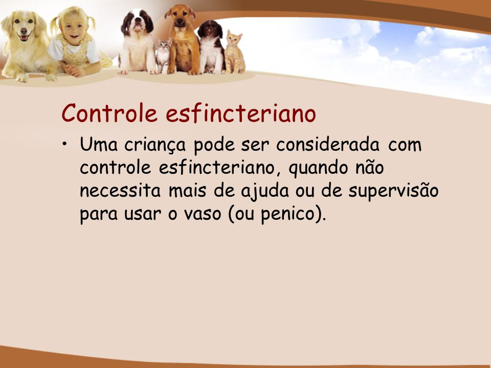 Controle esfincteriano Uma criança pode ser considerada com controle esfincteriano, quando não necessita mais de ajuda ou de supervisão para usar o va