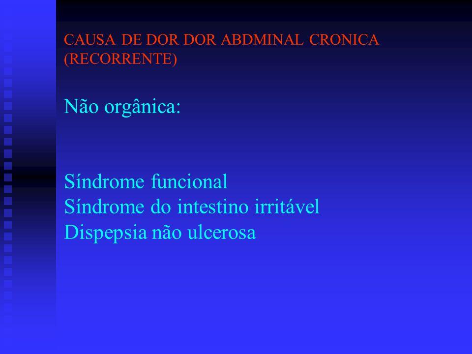 CAUSA DE DOR DOR ABDMINAL CRONICA (RECORRENTE) Não orgânica: Síndrome funcional Síndrome do intestino irritável Dispepsia não ulcerosa