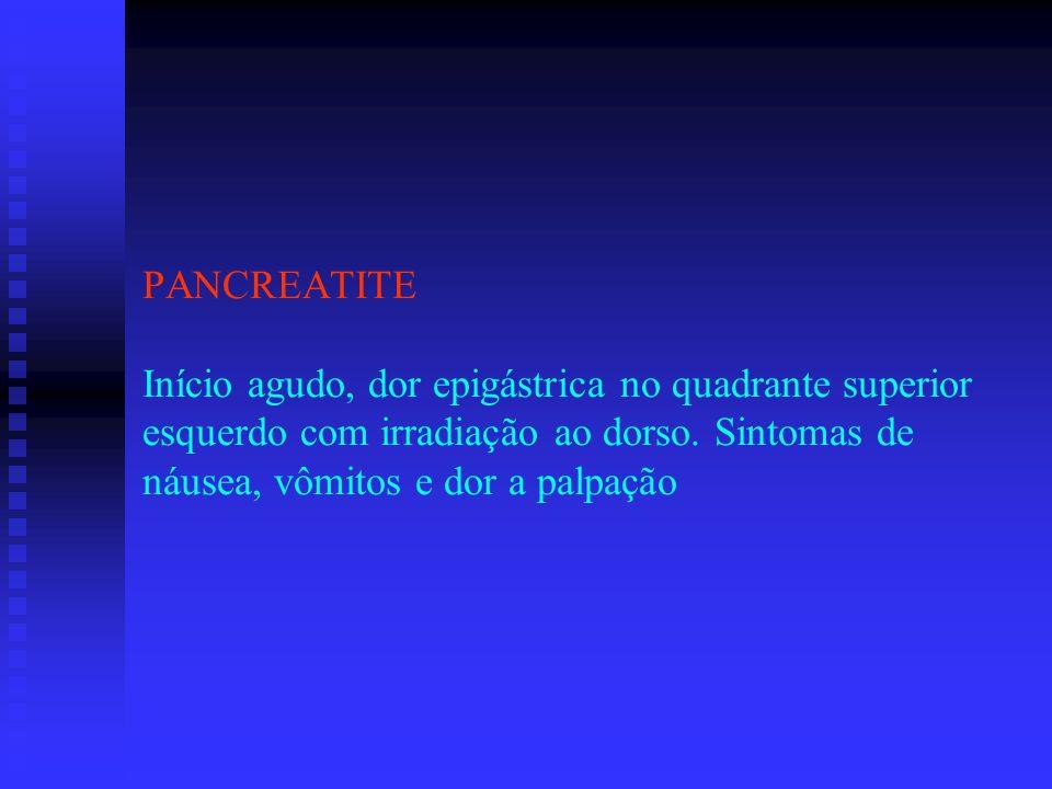 PANCREATITE Início agudo, dor epigástrica no quadrante superior esquerdo com irradiação ao dorso. Sintomas de náusea, vômitos e dor a palpação