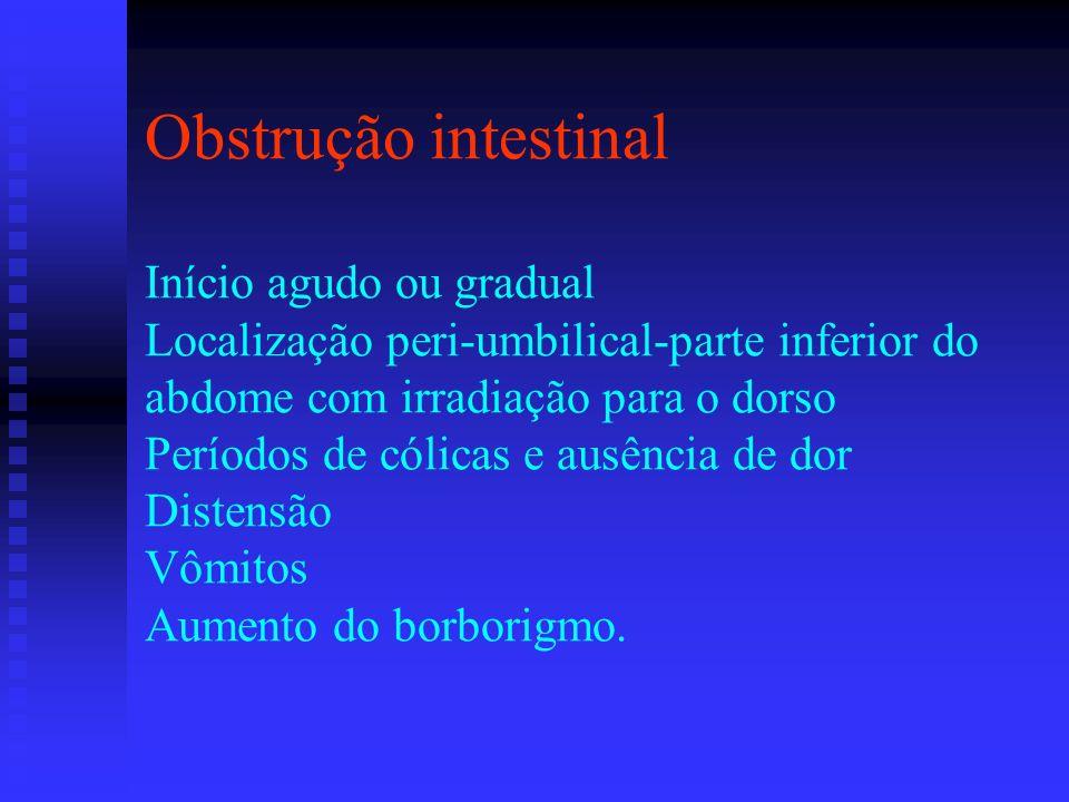 Obstrução intestinal Início agudo ou gradual Localização peri-umbilical-parte inferior do abdome com irradiação para o dorso Períodos de cólicas e aus