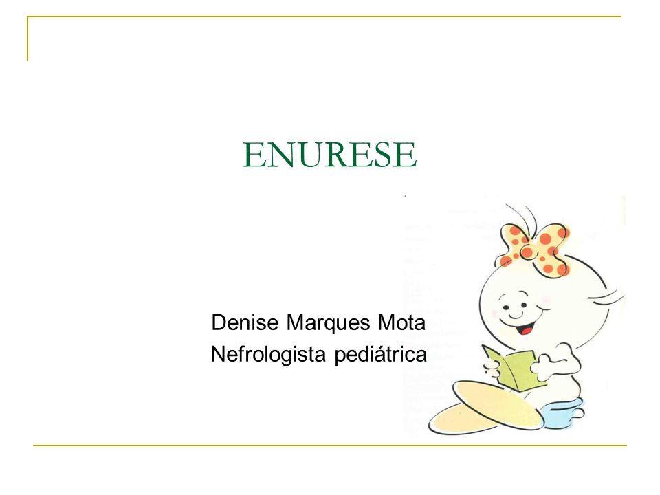 ENURESE Denise Marques Mota Nefrologista pediátrica