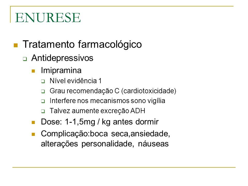 ENURESE Tratamento farmacológico Antidepressivos Imipramina Nível evidência 1 Grau recomendação C (cardiotoxicidade) Interfere nos mecanismos sono vig
