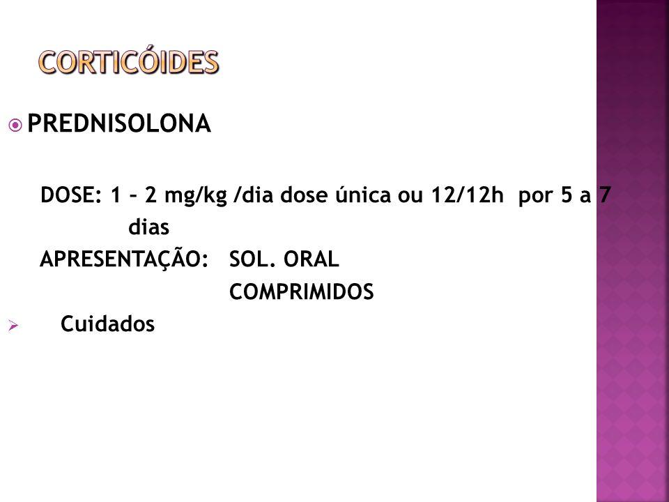 PREDNISOLONA DOSE: 1 – 2 mg/kg /dia dose única ou 12/12h por 5 a 7 dias APRESENTAÇÃO: SOL. ORAL COMPRIMIDOS Cuidados