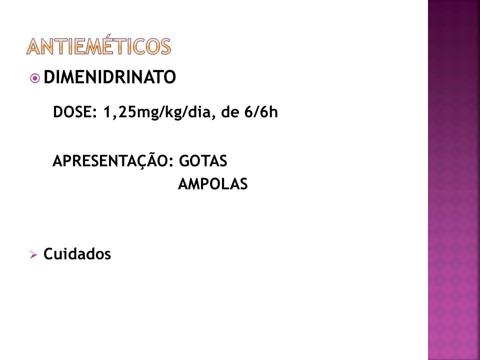 DIMENIDRINATO DOSE: 1,25mg/kg/dia, de 6/6h APRESENTAÇÃO: GOTAS AMPOLAS Cuidados