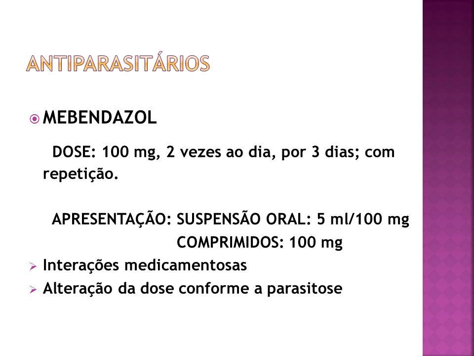 MEBENDAZOL DOSE: 100 mg, 2 vezes ao dia, por 3 dias; com repetição. APRESENTAÇÃO: SUSPENSÃO ORAL: 5 ml/100 mg COMPRIMIDOS: 100 mg Interações medicamen