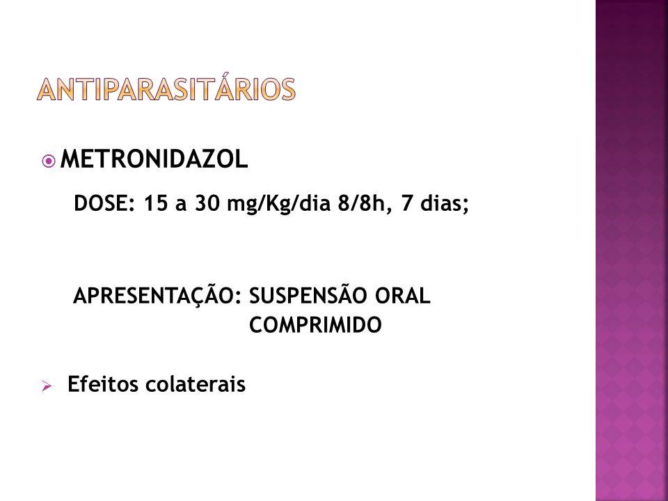 METRONIDAZOL DOSE: 15 a 30 mg/Kg/dia 8/8h, 7 dias; APRESENTAÇÃO: SUSPENSÃO ORAL COMPRIMIDO Efeitos colaterais