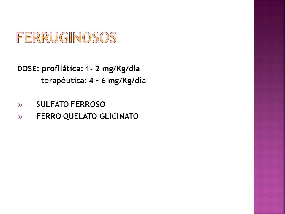 DOSE: profilática: 1- 2 mg/Kg/dia terapêutica: 4 – 6 mg/Kg/dia SULFATO FERROSO FERRO QUELATO GLICINATO