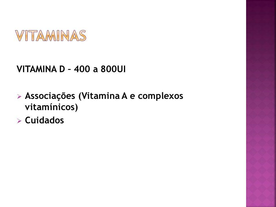 VITAMINA D – 400 a 800UI Associações (Vitamina A e complexos vitamínicos) Cuidados