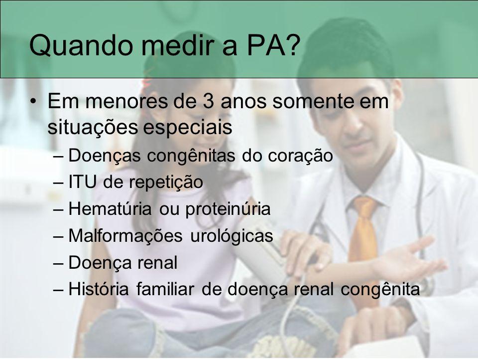 Quando medir a PA? Em menores de 3 anos somente em situações especiais –Doenças congênitas do coração –ITU de repetição –Hematúria ou proteinúria –Mal