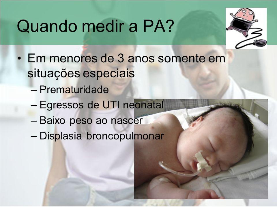 Quando medir a PA? Em menores de 3 anos somente em situações especiais –Prematuridade –Egressos de UTI neonatal –Baixo peso ao nascer –Displasia bronc