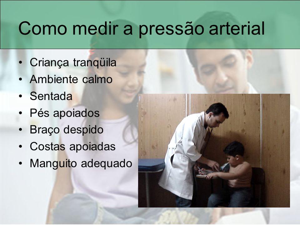 Como medir a pressão arterial Criança tranqüila Ambiente calmo Sentada Pés apoiados Braço despido Costas apoiadas Manguito adequado