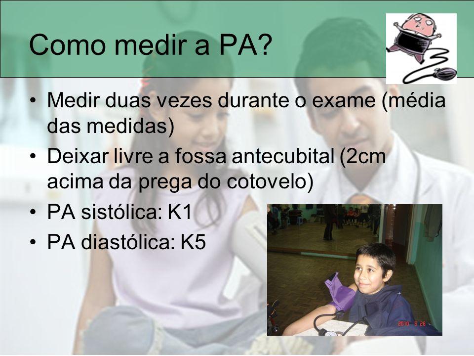 Como medir a PA? Medir duas vezes durante o exame (média das medidas) Deixar livre a fossa antecubital (2cm acima da prega do cotovelo) PA sistólica: