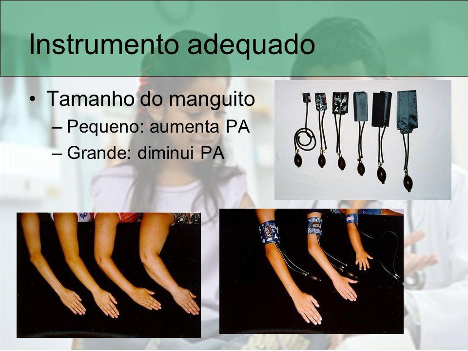 Instrumento adequado Tamanho do manguito –Pequeno: aumenta PA –Grande: diminui PA